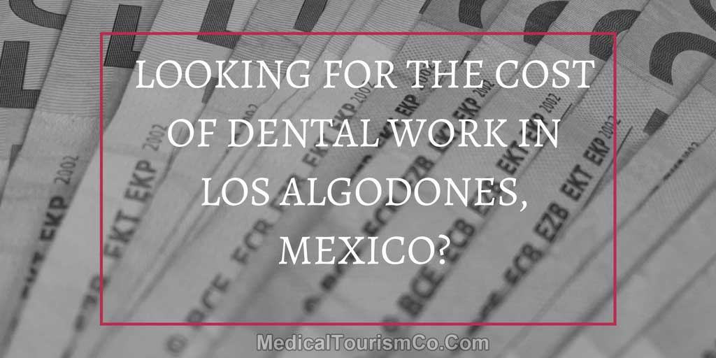 Want-To-Know-The-Cost-For-Dental-Work-in-Los-Algodones-Mexico.jpg